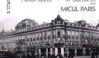 Cartea In Bucuresti prin micul Paris – Emanuel Badescu (download, pret, reducere)