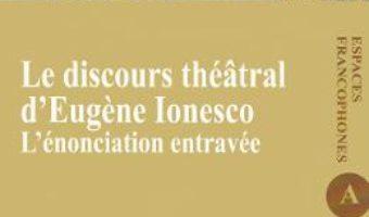 Cartea Le discours theatral d'Eugene Ionesco. L'enonciation entravee – Raluca Balaita (download, pret, reducere)