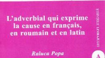 Cartea L'adverbial qui exprime la cause en francais, en roumain et en latin – Raluca Popa (download, pret, reducere)