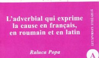 Cartea L'adverbial qui exprime la cause en francais, en roumain et en latin – Raluca Popa (download, pret, reducere)