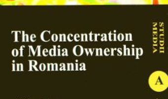 Cartea The Concentration of Media Ownership in Romania – Adina Baya (download, pret, reducere)