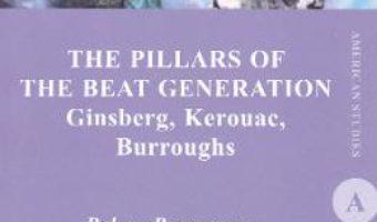 Cartea The Pillars of the Beat Generation. Ginsberg, Kerouac, Burroughs – Raluca Rogoveanu (download, pret, reducere)