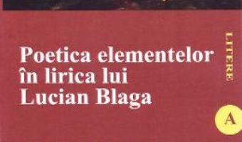 Cartea Poetica elementelor in lirica lui Lucian Blaga – Lacramioara Solomon (download, pret, reducere)