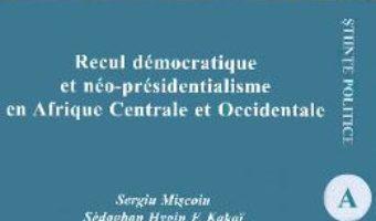 Cartea Recul democratique et neo-presidentialisme en Afrique Centrale et Occidentale – Sergiu Miscoiu, Sedagban Mygin F.Kakai, Kokou Folly L. Hetcheli (download, pret, reducere)