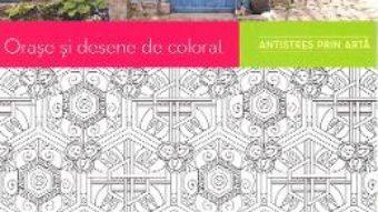 Cartea Orase si desene de colorat. Antistres prin arta (download, pret, reducere)
