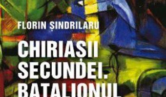 Cartea Chiriasii secundei. Batalionul disciplinat – Florin Sindrilaru (download, pret, reducere)