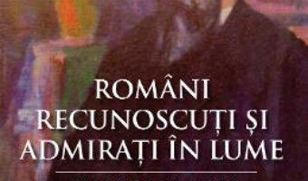 Cartea Romani recunoscuti si admirati in lume – Mircea Manta (download, pret, reducere)