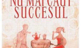 Cartea Nu mai caut succesul – Ramona Dogaru (download, pret, reducere)