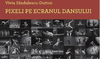 Cartea Pixeli pe ecranul dansului – Vivia Sandulescu-Dutton (download, pret, reducere)