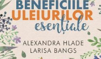 Cartea Beneficiile uleiurilor esentiale – Alexandra Hlade, Larisa Bangs (download, pret, reducere)
