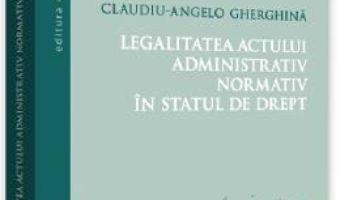 Cartea Legalitatea actului administrativ normativ in statul de drept – Claudiu-Angelo Gherghina (download, pret, reducere)