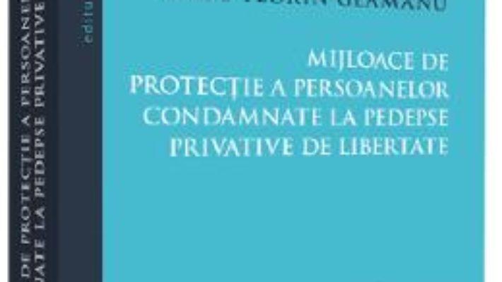 Cartea Mijloace de protectie a persoanelor condamnate la pedespse privative de libertate – Radu Florin Geamanu (download, pret, reducere)