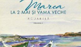 Cartea Marea la 2 Mai si Vama Veche Vol.1 – Aurelia Stoie Marginean (download, pret, reducere)