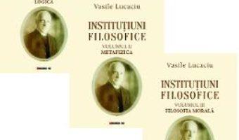 Cartea Institutiuni filosofice Vol.1+2+3 – Vasile Lucaciu (download, pret, reducere)