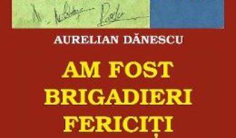 Cartea Am fost brigadieri fericiti – Aurelian Danescu (download, pret, reducere)