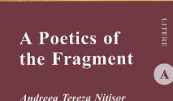 Cartea A Poetics of the Fragment – Andreea Tereza Nitisor (download, pret, reducere)