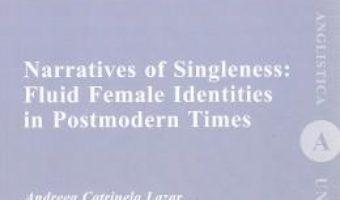 Cartea Narratives of Singleness: Fluid Female Identities in Postmodern Times – Andreea Catrinela Lazar (download, pret, reducere)