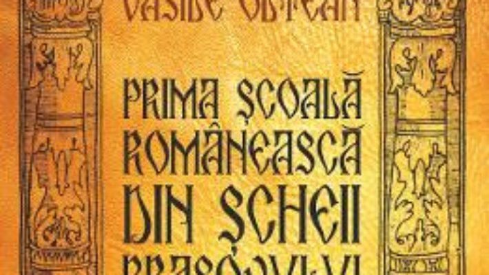 Cartea Prima scoala romaneasca din Scheii Brasovului – Vasile Oltean (download, pret, reducere)
