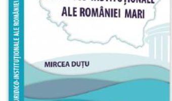 Cartea Temeiuri juridico-institutionale ale Romaniei Mari – Mircea Dutu (download, pret, reducere)