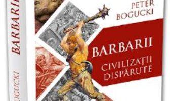 Cartea Barbarii. Civilizatii disparute – Peter Bogucki (download, pret, reducere)