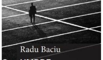 Cartea Umbre sub lumina reflectoarelor – Radu Baciu (download, pret, reducere)