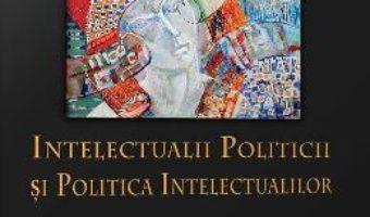 Download  Intelectualii politicii si politica intelectualilor – Daniel Citiriga, Georgiana Taranu, Adrian-Alexandru Herta PDF Online
