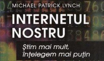 Download  Internetul nostru – Michael Patrick Lynch PDF Online