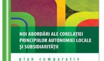 Download  Noi abordari ale corelatiei principiilor autonomiei locale si subsidiaritatii – Catalina Szekely PDF Online