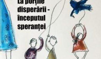 Cartea La portile disperarii, inceputul sperantei – Florica Batu-Ichim (download, pret, reducere)