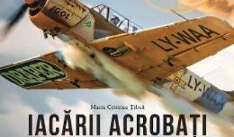 Download Iacarii acrobati. Aripi romanesti – Maria Cristina Tilica PDF Online