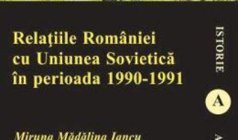 Download Relatiile Romaniei cu Uniunea Sovietica in perioada 1990-1991 – Miruna Madalina Iancu PDF Online