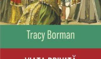 Cartea Viata privata a dinastiei Tudorilor – Tracy Borman (download, pret, reducere)