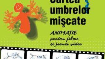 Download Cartea umbrelor miscate. Animatie pentru filme si jocuri video – Calin Cazan PDF Online