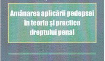 Download Amanarea aplicarii pedepsei in teoria si practica dreptului penal – Ionut Borlan PDF Online