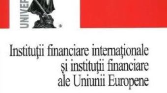 Pret Carte Institutii financiare internationale si institutii financiare ale Uniunii Europene – Nadia Cerasela Anitei PDF Online