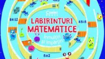 Cartea Labirinturi matematice: Inmultiri si impartiri – Angelika Scudamore (download, pret, reducere)