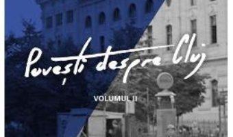 Cartea Povesti despre Cluj vol.2 – Vladimir-Alexandru Bogosavlievici, Ioan Ciorca (download, pret, reducere)