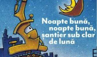 Cartea Noapte buna, noapte buna, santier sub clar de luna – Sherri Duskey Rinker (download, pret, reducere)