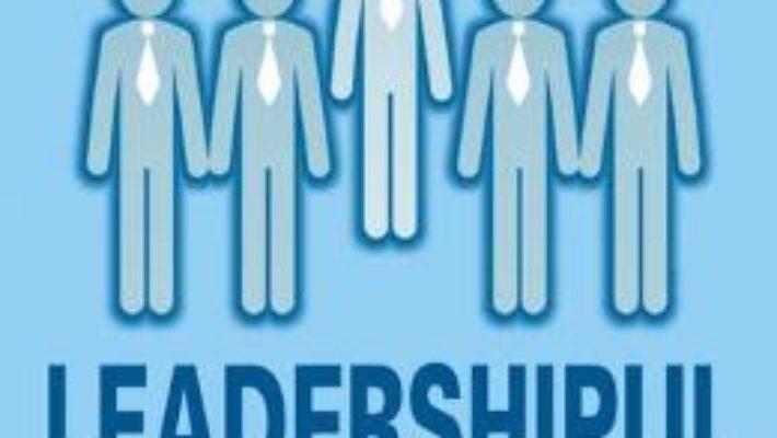 Cartea Leadershipul, suport pentru optimizarea performantelor profesionale – Alexandru Mihalcea (download, pret, reducere)