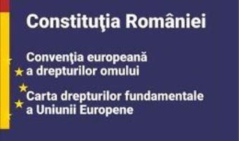 Cartea Constitutia Romaniei, Conventia europeana a drepturilor omului, Carta drepturilor fundamentale a Uniunii Europene (download, pret, reducere)