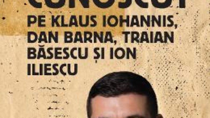 Cartea Cum i-am cunoscut pe Klaus Iohannis, Dan Barna, Traian Basescu si Ion Iliescu – George Simion (download, pret, reducere)