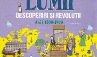 Cartea Istoria lumii: Descoperiri si revolutii: anii 1500-1900 – John Farndon (download, pret, reducere)