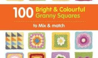 Cartea 100 Bright & Colourful Granny Squares to Mix & Match – Leonie Morgan (download, pret, reducere)
