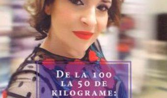 Cartea De la 100 la 50 de kilograme: Vreau, pot, fac, pentru ca merit! – Irina Reisler (download, pret, reducere)