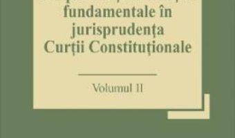 Cartea Drepturile si libertatile fundamentale in jurisprudenta Curtii Constitutionale Vol.2 – Marian Enache (download, pret, reducere)
