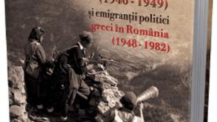 Pret Carte Razboiul civil din Grecia (1946 – 1949) si emigrantii politici greci in Romania (1948 – 1982) – Apostol Patelakis PDF Online