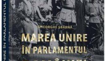 Pret Carte Marea Unire in Parlamentul Romaniei – Gheorghe Sbarna PDF Online