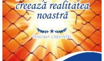 Cartea Credintele noastre creeaza realitatea noastra – Niculina Gheorghita (download, pret, reducere)
