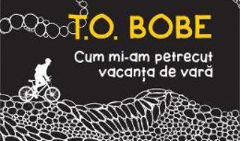 Cartea Cum mi-am petrecut vacanta de vara – T.O. Bobe (download, pret, reducere)