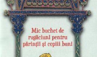 Cartea Mic buchet de rugaciuni pentru parintii si copiii buni (download, pret, reducere)